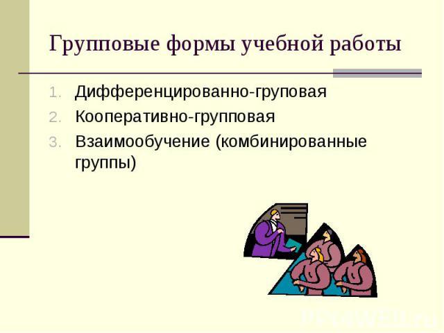 Групповые формы учебной работыДифференцированно-груповая Кооперативно-групповая Взаимообучение (комбинированные группы)
