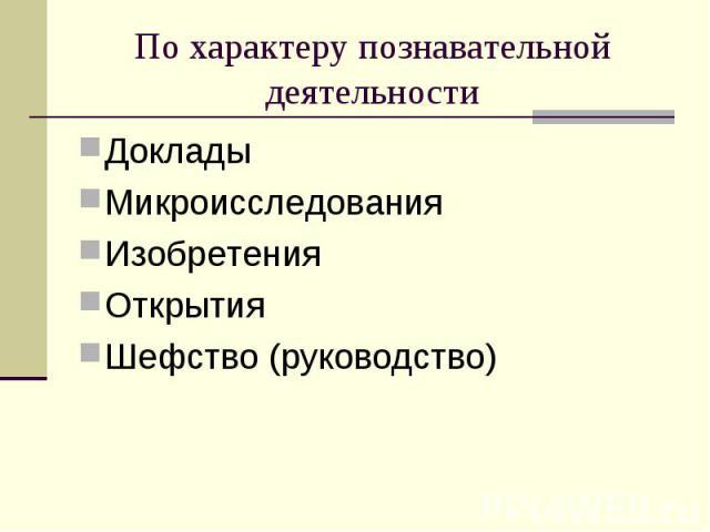 По характеру познавательной деятельностиДоклады Микроисследования Изобретения Открытия Шефство (руководство)