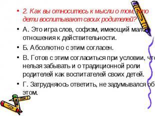 2. Как вы относитесь к мысли о том, что дети воспитывают своих родителей? A. Это