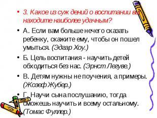 3. Какое из суждений о воспитании вы находите наиболее удачным? A. Если вам боль