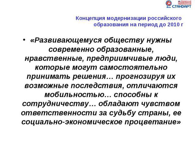 Концепция модернизации российского образования на период до 2010 г«Развивающемуся обществу нужны современно образованные, нравственные, предприимчивые люди, которые могут самостоятельно принимать решения… прогнозируя их возможные последствия, отлича…
