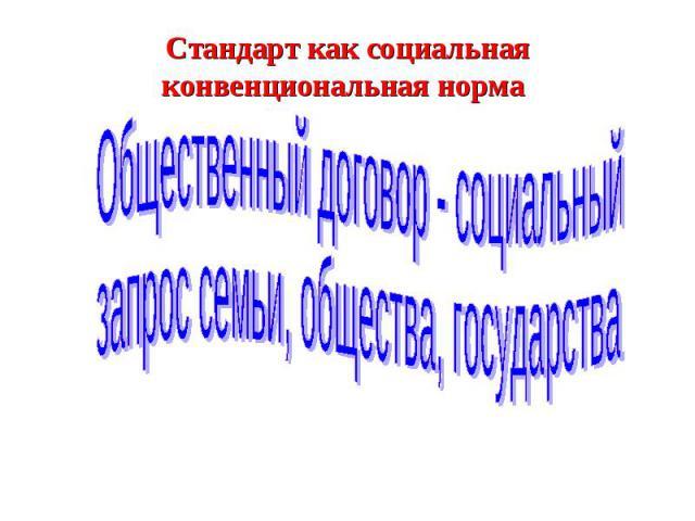 Стандарт как социальная конвенциональная нормаОбщественный договор - социальный запрос семьи, общества, государства