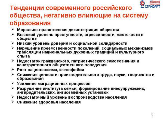 Тенденции современного российского общества, негативно влияющие на систему образования Морально-нравственная дезинтеграция общества Высокий уровень преступности, агрессивности, жестокости в обществе Низкий уровень доверия и социальной солидарности Н…