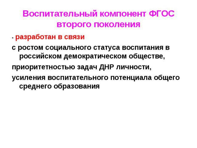 Воспитательный компонент ФГОС второго поколения- разработан в связи с ростом социального статуса воспитания в российском демократическом обществе, приоритетностью задач ДНР личности, усиления воспитательного потенциала общего среднего образования