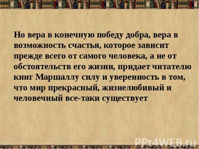 Но вера в конечную победу добра, вера в возможность счастья, которое зависит прежде всего от самого человека, а не от обстоятельств его жизни, придает читателю книг Маршаллу силу и уверенность в том, что мир прекрасный, жизнелюбивый и человечный все…