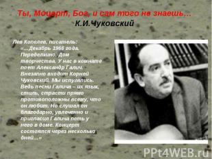 Ты, Моцарт, Бог, и сам того не знаешь… К.И.Чуковский Лев Копелев, писатель: «…Де