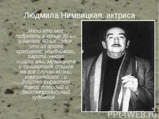Людмила Нимвицкая, актриса …Мало кто мог подумать в конце 30-ых и начале 40-ых г