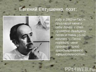 Евгений Евтушенко, поэт: …году в 1963-м Галич пригласил меня к себе домой и спел
