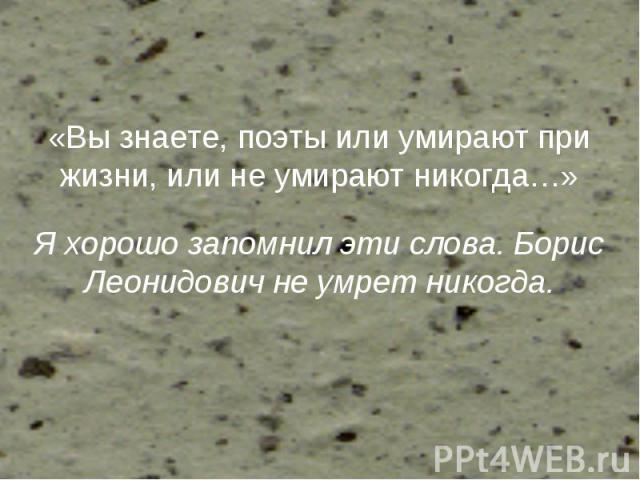 «Вы знаете, поэты или умирают при жизни, или не умирают никогда…» Я хорошо запомнил эти слова. Борис Леонидович не умрет никогда.