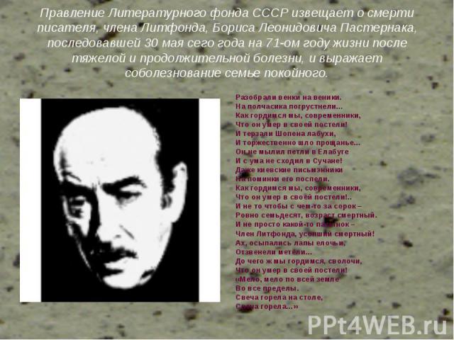 Правление Литературного фонда СССР извещает о смерти писателя, члена Литфонда, Бориса Леонидовича Пастернака, последовавшей 30 мая сего года на 71-ом году жизни после тяжелой и продолжительной болезни, и выражает соболезнование семье покойного. Разо…