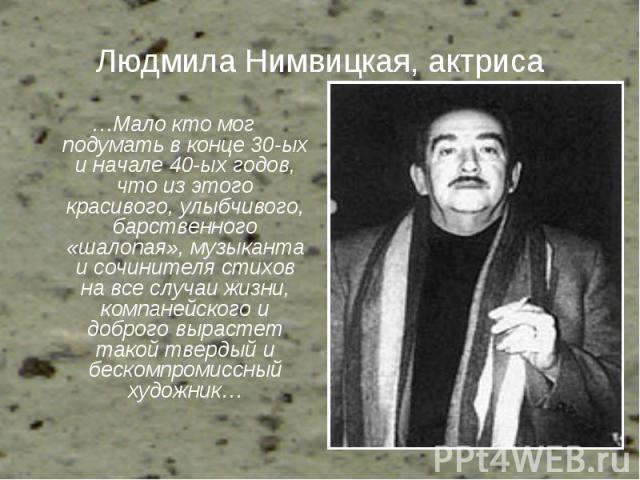 Людмила Нимвицкая, актриса …Мало кто мог подумать в конце 30-ых и начале 40-ых годов, что из этого красивого, улыбчивого, барственного «шалопая», музыканта и сочинителя стихов на все случаи жизни, компанейского и доброго вырастет такой твердый и бес…