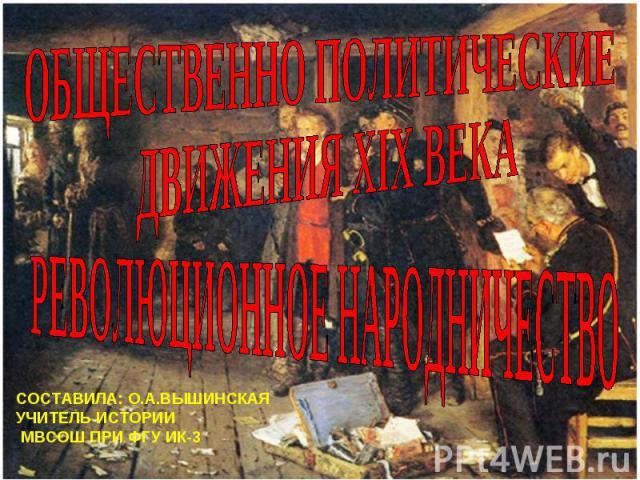 Общественно политические движения XIX Революционное народничество СОСТАВИЛА: О.А.ВЫШИНСКАЯ УЧИТЕЛЬ ИСТОРИИ МВСОШ ПРИ ФГУ ИК-3