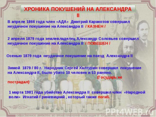 ХРОНИКА ПОКУШЕНИЙ НА АЛЕКСАНДРА II В апреле 1866 года член «АДА» Дмитрий Каракозов совершил неудачное покушение на Александра II / КАЗНЕН / 2 апреля 1879 года землевладелец Александр Соловьев совершил неудачное покушение на Александра II / ПОВЕШЕН /…