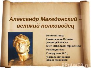 Александр Македонский – великий полководец Исполнитель: Новопашина Полина, учени