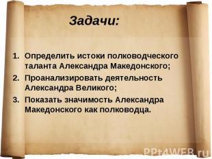 Задачи: Определить истоки полководческого таланта Александра Македонского; Проан