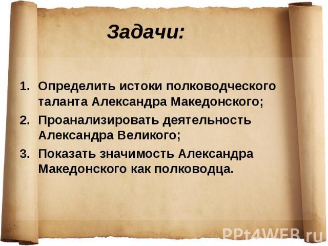 Задачи: Определить истоки полководческого таланта Александра Македонского; Проанализировать деятельность Александра Великого; Показать значимость Александра Македонского как полководца.