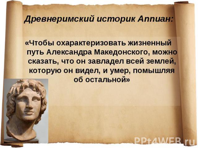 Древнеримский историк Аппиан: «Чтобы охарактеризовать жизненный путь Александра Македонского, можно сказать, что он завладел всей землей, которую он видел, и умер, помышляя об остальной»