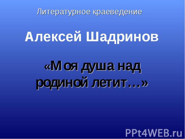 Литературное краеведение Алексей Шадринов «Моя душа над родиной летит…»