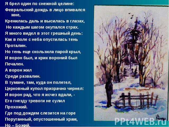 Я брел один по снежной целине: Февральский дождь в лицо впивался мне, Кренилась даль и высилась в глазах, Но каждым шагом окупался страх. Я много видел в этот грешный день: Как в поле с неба опустилась тень Проталин. Но тень еще скользила парой крыл…
