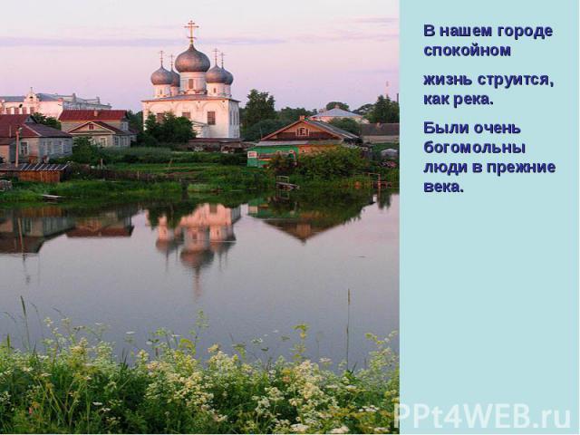 В нашем городе спокойном жизнь струится, как река. Были очень богомольны люди в прежние века.