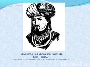 Мухаммед Бен Мусса аль-Хорезми (787 – ок.850) Портрет взят из учебника «Алгебра