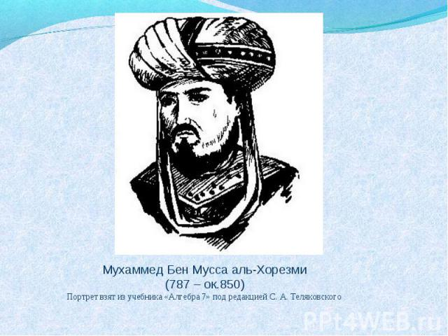 Мухаммед Бен Мусса аль-Хорезми (787 – ок.850) Портрет взят из учебника «Алгебра 7» под редакцией С. А. Теляковского