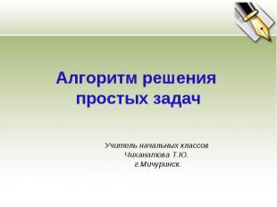 Алгоритм решения простых задач Учитель начальных классов Чиханатова Т.Ю. г.Мичур