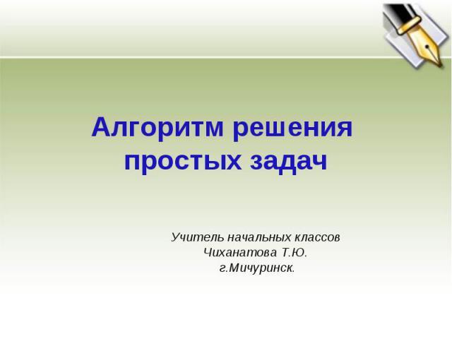 Алгоритм решения простых задач Учитель начальных классов Чиханатова Т.Ю. г.Мичуринск.