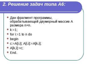 2. Решение задач типа А6: Дан фрагмент программы, обрабатывающей двумерный масси