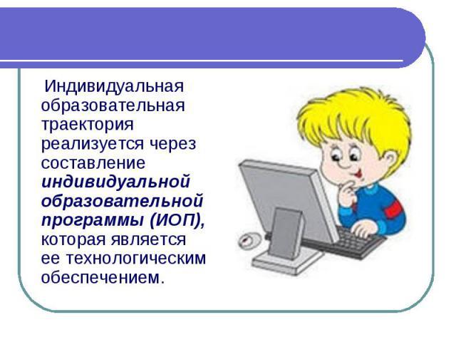 Индивидуальная образовательная траектория реализуется через составление индивидуальной образовательной программы (ИОП), которая является ее технологическим обеспечением.
