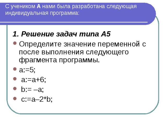 С учеником А нами была разработана следующая индивидуальная программа: 1. Решение задач типа А5 Определите значение переменной c после выполнения следующего фрагмента программы. a:=5; a:=a+6; b:= –a; c:=a–2*b;