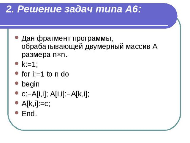 2. Решение задач типа А6: Дан фрагмент программы, обрабатывающей двумерный массив A размера n×n. k:=1; for i:=1 to n do begin c:=A[i,i]; A[i,i]:=A[k,i]; A[k,i]:=c; End.