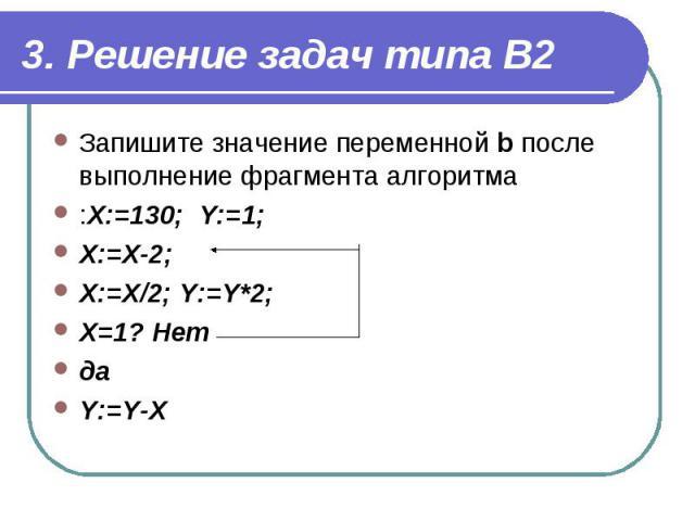 3. Решение задач типа В2Запишите значение переменной b после выполнение фрагмента алгоритма :Х:=130; Y:=1; Х:=Х-2; Х:=Х/2; Y:=Y*2; Х=1? Нет да Y:=Y-Х