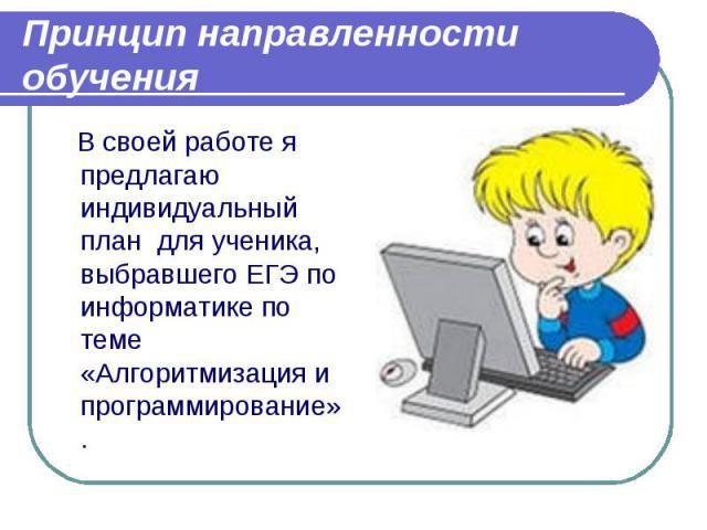 Принцип направленности обучения В своей работе я предлагаю индивидуальный план для ученика, выбравшего ЕГЭ по информатике по теме «Алгоритмизация и программирование».