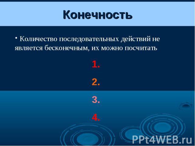 Конечность Количество последовательных действий не является бесконечным, их можно посчитать 1. 2. 3. 4.
