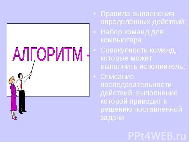 Правила выполнения определённых действий; Набор команд для компьютера; Совокупность команд, которые может выполнить исполнитель; Описание последовательности действий, выполнение которой приводит к решению поставленной задачи
