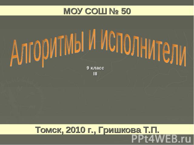 МОУ СОШ № 50 Алгоритмы и исполнители Томск, 2010 г., Гришкова Т.П.