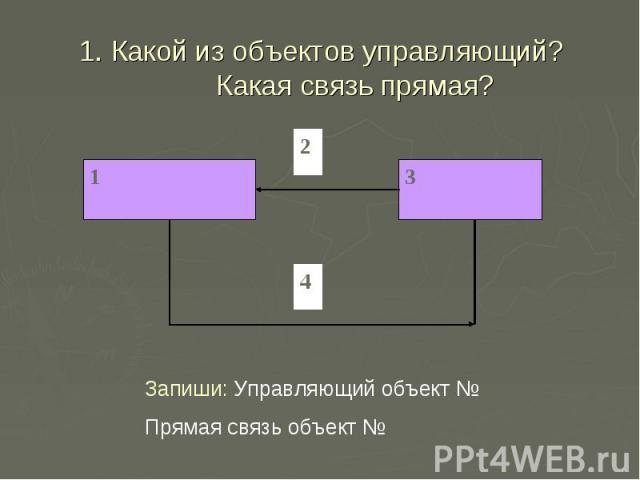 1. Какой из объектов управляющий? Какая связь прямая? Запиши: Управляющий объект № Прямая связь объект №