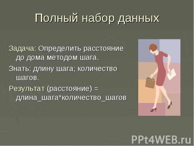 Полный набор данных Задача: Определить расстояние до дома методом шага. Знать: длину шага; количество шагов. Результат (расстояние) = длина_шага*количество_шагов