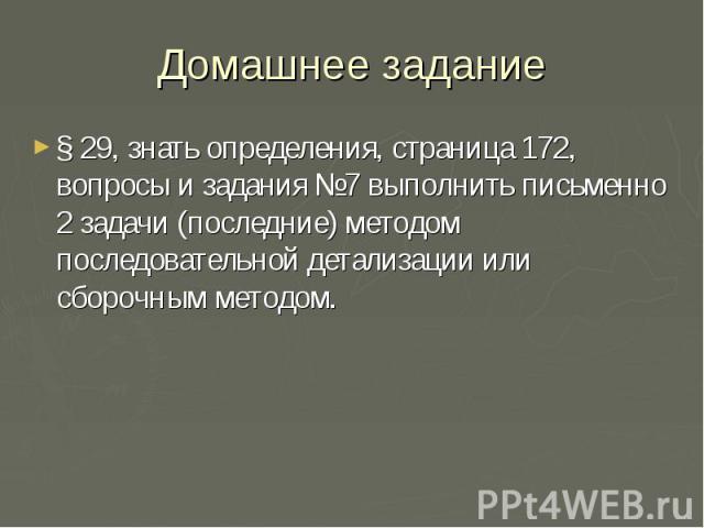 Домашнее задание§ 29, знать определения, страница 172, вопросы и задания №7 выполнить письменно 2 задачи (последние) методом последовательной детализации или сборочным методом.