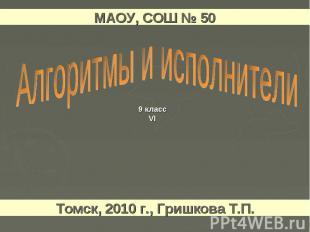 МАОУ, СОШ № 50 Алгоритмы и исполнители Томск, 2010 г., Гришкова Т.П.