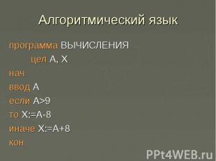 Алгоритмический языкпрограмма ВЫЧИСЛЕНИЯ цел А, Х нач ввод А если А>9 то Х:=А-8