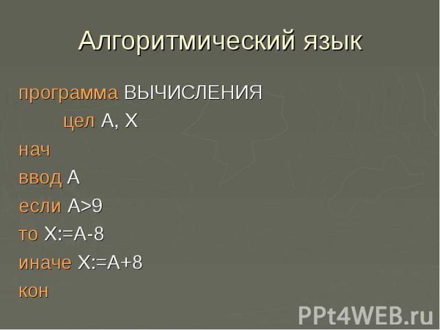 Алгоритмический языкпрограмма ВЫЧИСЛЕНИЯ цел А, Х нач ввод А если А>9 то Х:=А-8 иначе Х:=А+8 кон