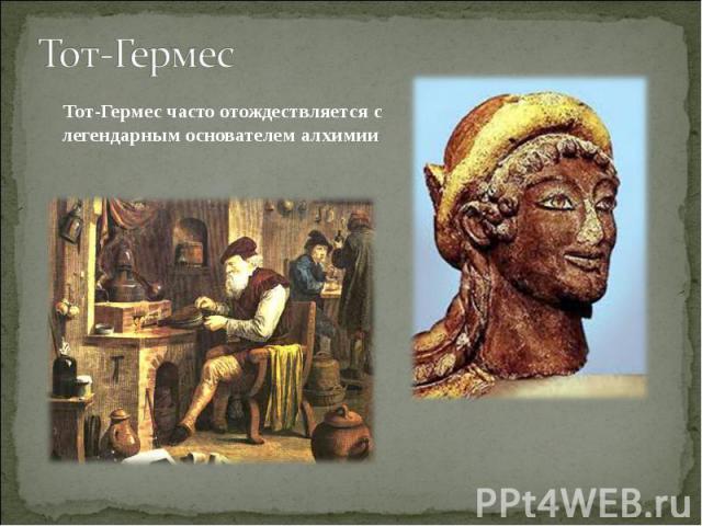 Тот-Гермес Тот-Гермес часто отождествляется с легендарным основателемалхимии