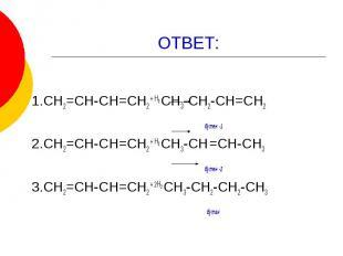 ОТВЕТ: 1.СН2=СН-СН=СН2 + Н2 СН3-СН2-СН=СН2 бутен -1 2.СН2=СН-СН=СН2 + Н2 СН3-СН