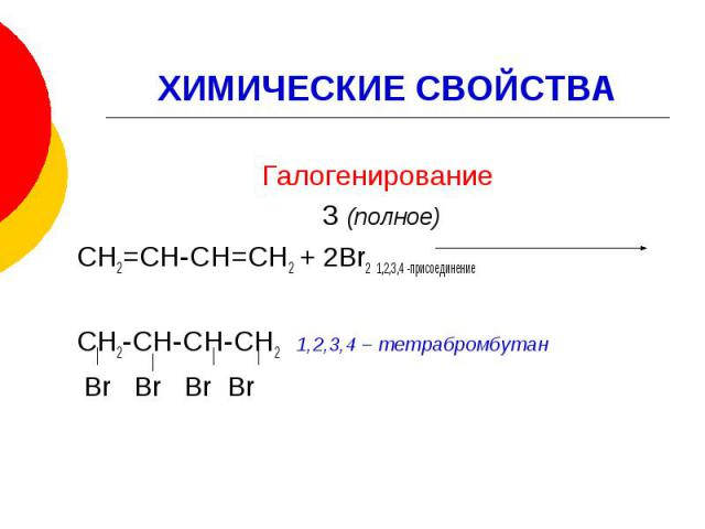 ХИМИЧЕСКИЕ СВОЙСТВАГалогенирование 3 (полное) СН2=СН-СН=СН2 + 2Br2 1,2,3,4 -присоединение СН2-СН-СН-СН2 1,2,3,4 – тетрабромбутан Br Br Br Br