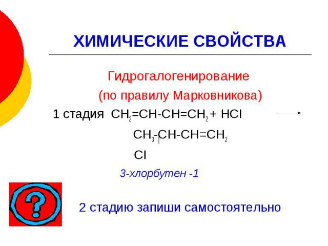 ХИМИЧЕСКИЕ СВОЙСТВАГидрогалогенирование (по правилу Марковникова) 1 стадия СН2=СН-СН=СН2 + НСI СН3-СН-СН=СН2 СI 3-хлорбутен -1 2 стадию запиши самостоятельно