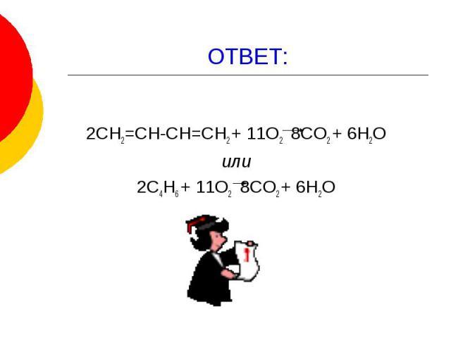 ОТВЕТ: 2СН2=СН-СН=СН2 + 11О2 8СО2 + 6Н2О или 2С4Н6 + 11О2 8СО2 + 6Н2О