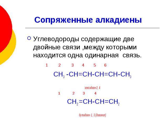 Сопряженные алкадиены Углеводороды содержащие две двойные связи ,между которыми находится одна одинарная связь. 1 2 3 4 5 6 СН3 -СН=СН-СН=СН-СН3 гексадиен-2, 4 1 2 3 4 СН2 =СН-СН=СН2 бутадиен -1, 3 (дивинил)