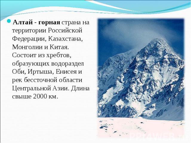 Алтай - горная страна на территории Российской Федерации, Казахстана, Монголии и Китая. Состоит из хребтов, образующих водораздел Оби, Иртыша, Енисея и рек бессточной области Центральной Азии. Длина свыше 2000 км.